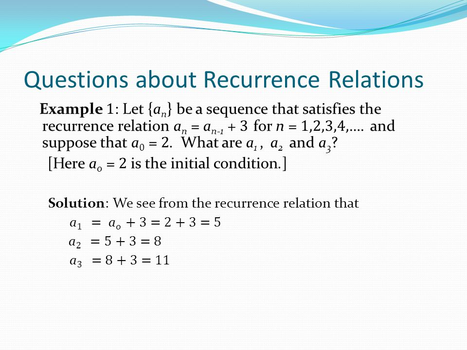 Questions about Recurrence Relations Example 2 : Let {a n } be a sequence that satisfies the recurrence relation a n = a n-1 – a n-2 for n = 2,3,4,….