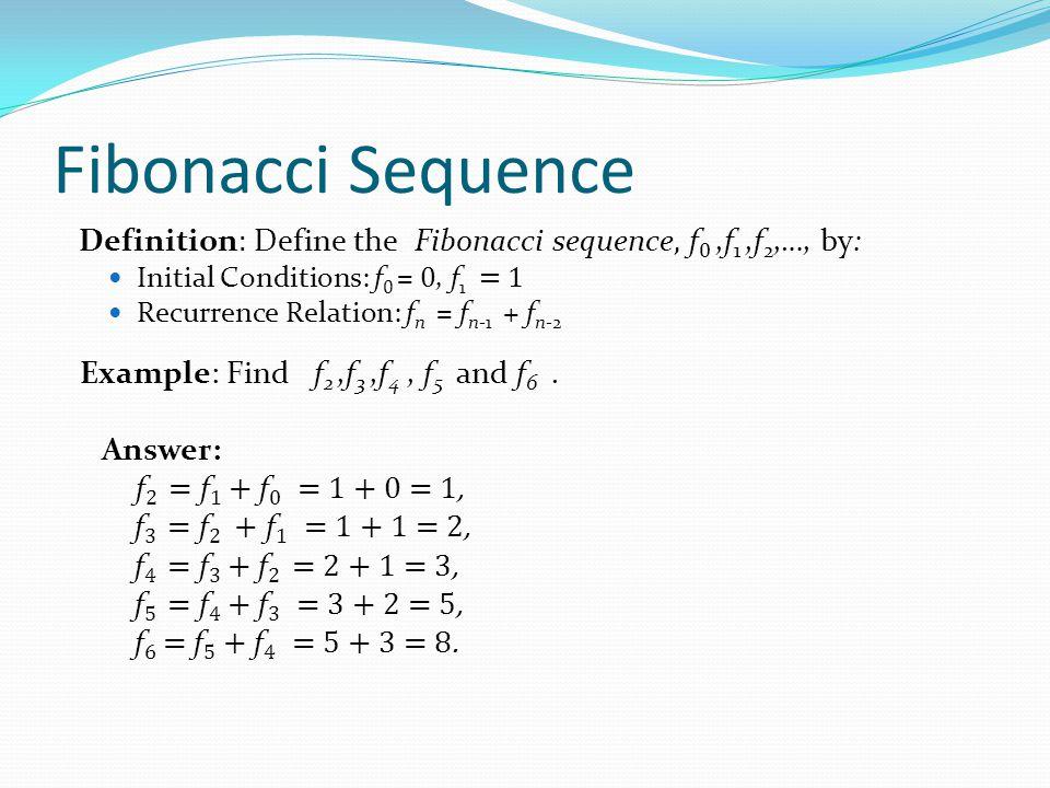 Fibonacci Sequence Definition : Define the Fibonacci sequence, f 0,f 1,f 2,…, by: Initial Conditions: f 0 = 0, f 1 = 1 Recurrence Relation: f n = f n-