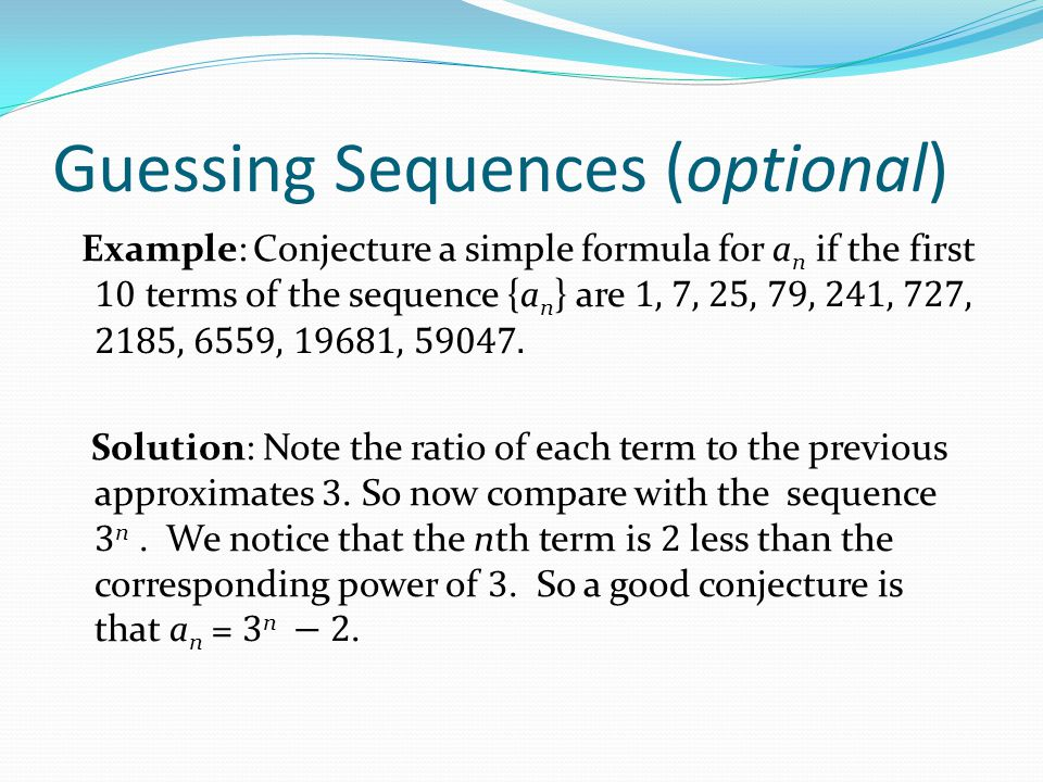 Guessing Sequences (optional) Example: Conjecture a simple formula for a n if the first 10 terms of the sequence {a n } are 1, 7, 25, 79, 241, 727, 21