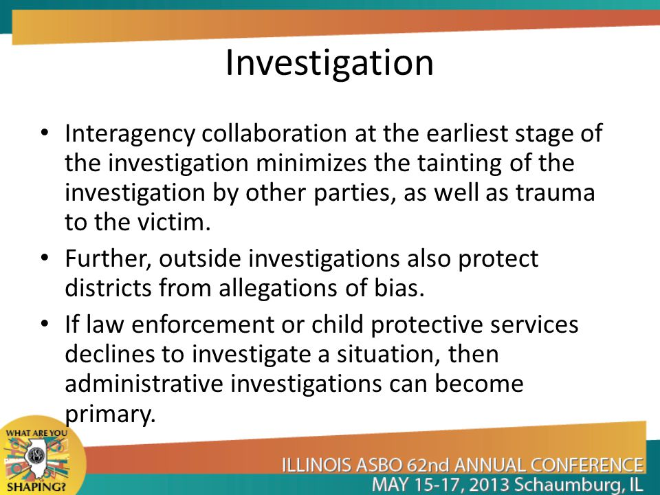 Investigation Interagency collaboration at the earliest stage of the investigation minimizes the tainting of the investigation by other parties, as we