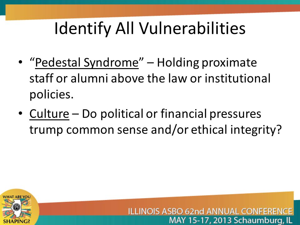 Identify All Vulnerabilities Pedestal Syndrome – Holding proximate staff or alumni above the law or institutional policies.