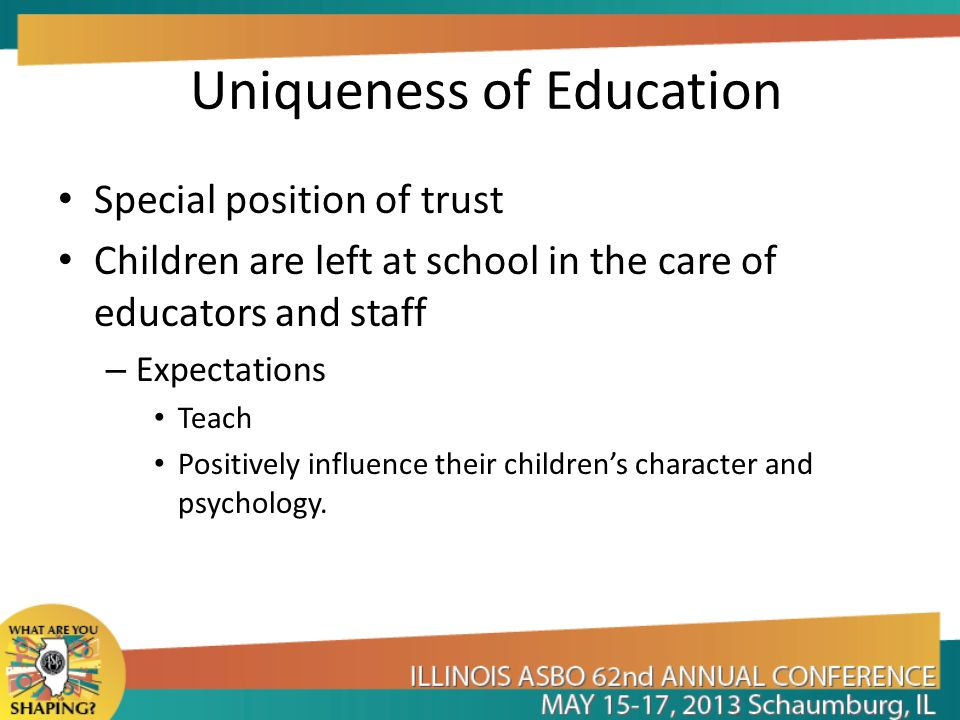 Uniqueness of Education Special position of trust Children are left at school in the care of educators and staff – Expectations Teach Positively influ