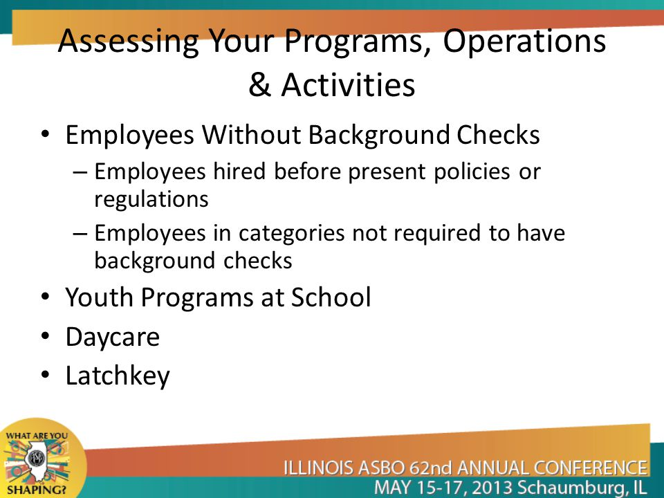 Assessing Your Programs, Operations & Activities Employees Without Background Checks – Employees hired before present policies or regulations – Employees in categories not required to have background checks Youth Programs at School Daycare Latchkey