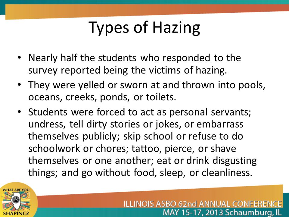 Types of Hazing Nearly half the students who responded to the survey reported being the victims of hazing. They were yelled or sworn at and thrown int