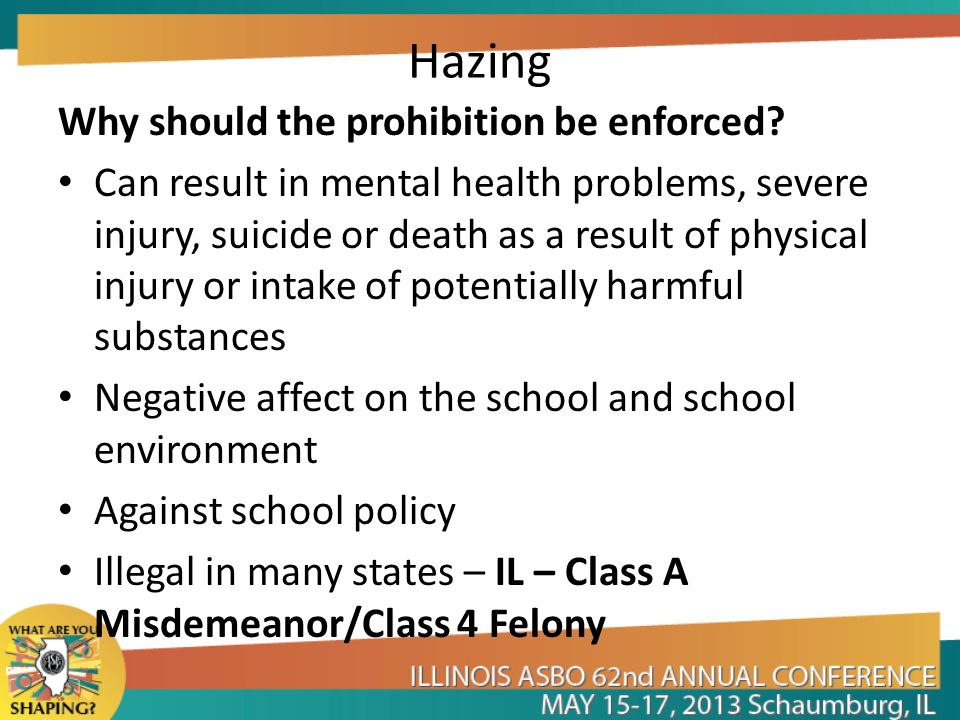 Hazing Why should the prohibition be enforced? Can result in mental health problems, severe injury, suicide or death as a result of physical injury or