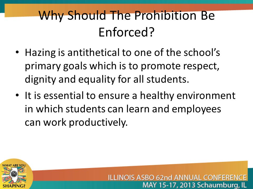 Why Should The Prohibition Be Enforced? Hazing is antithetical to one of the school's primary goals which is to promote respect, dignity and equality