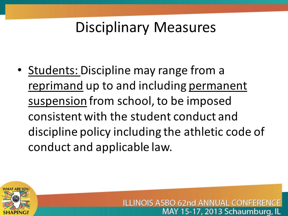 Disciplinary Measures Students: Discipline may range from a reprimand up to and including permanent suspension from school, to be imposed consistent w