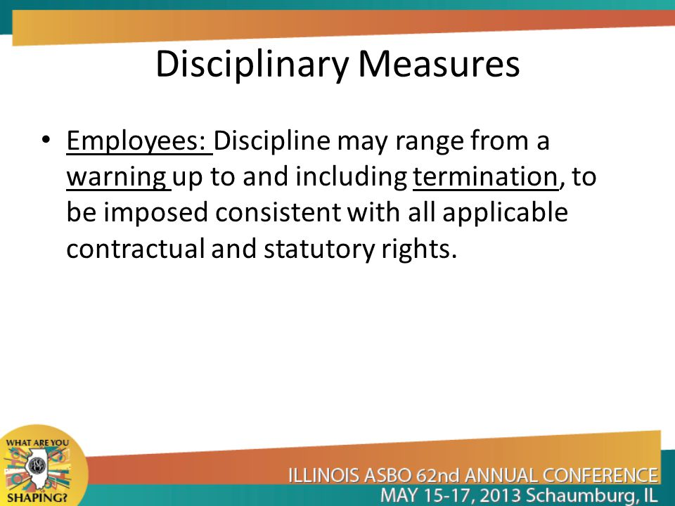 Disciplinary Measures Employees: Discipline may range from a warning up to and including termination, to be imposed consistent with all applicable con
