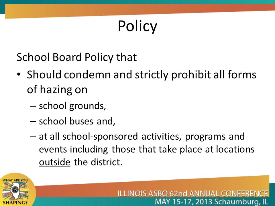 Policy School Board Policy that Should condemn and strictly prohibit all forms of hazing on – school grounds, – school buses and, – at all school-sponsored activities, programs and events including those that take place at locations outside the district.