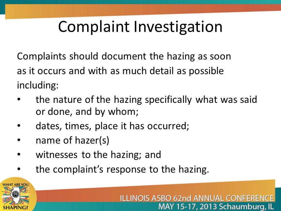 Complaint Investigation Complaints should document the hazing as soon as it occurs and with as much detail as possible including: the nature of the ha