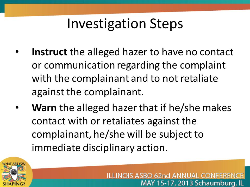 Investigation Steps Instruct the alleged hazer to have no contact or communication regarding the complaint with the complainant and to not retaliate against the complainant.