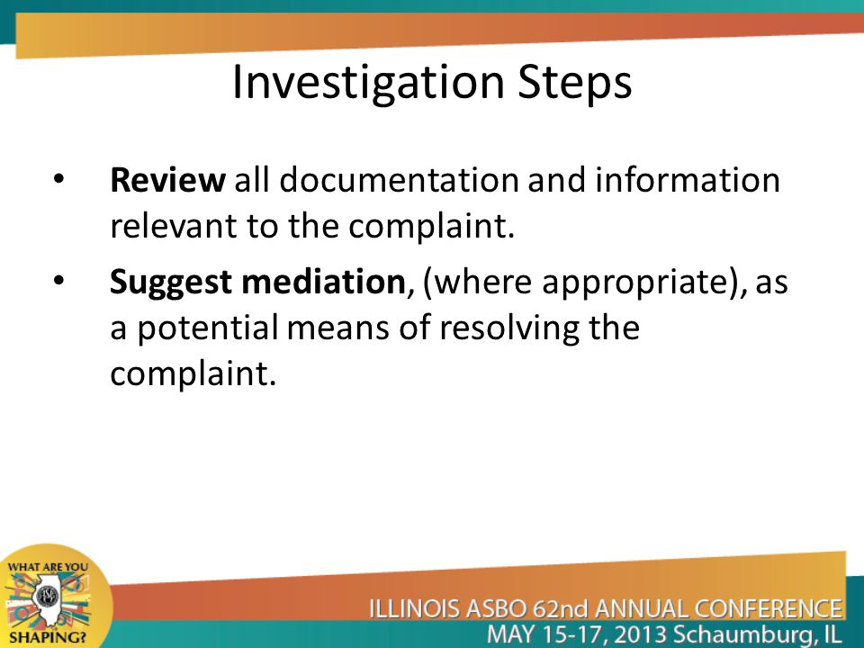 Investigation Steps Review all documentation and information relevant to the complaint. Suggest mediation, (where appropriate), as a potential means o