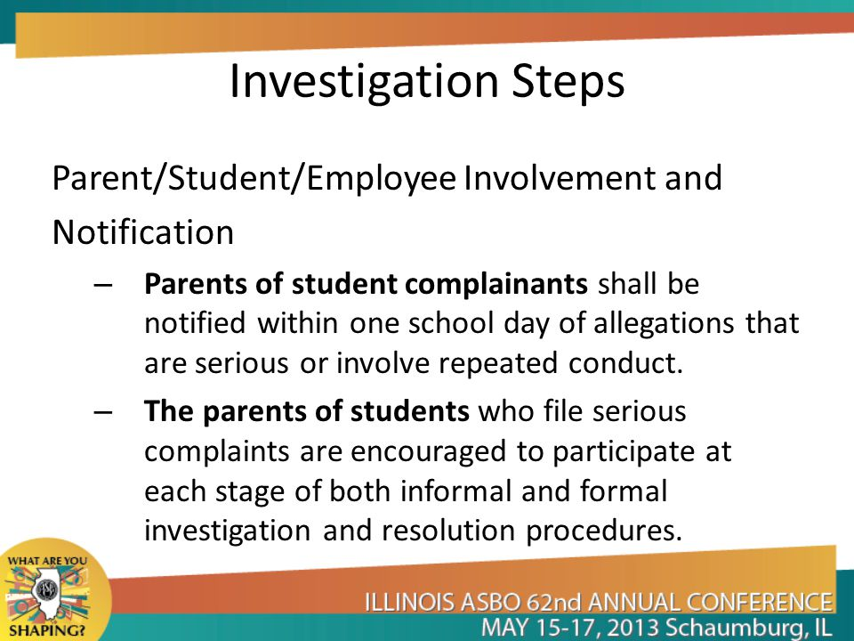 Investigation Steps Parent/Student/Employee Involvement and Notification – Parents of student complainants shall be notified within one school day of allegations that are serious or involve repeated conduct.