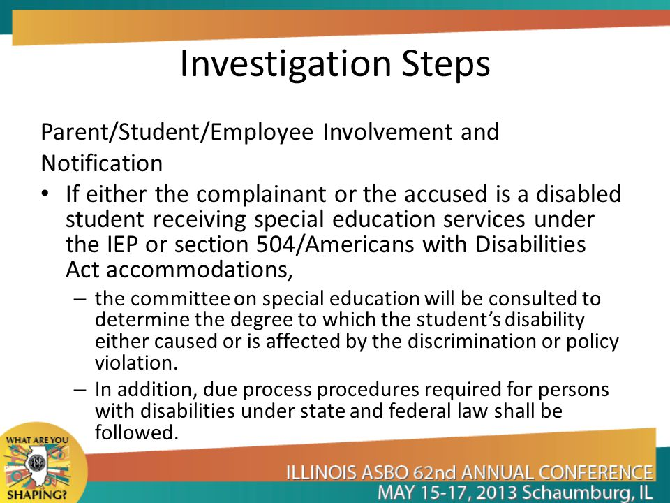 Investigation Steps Parent/Student/Employee Involvement and Notification If either the complainant or the accused is a disabled student receiving special education services under the IEP or section 504/Americans with Disabilities Act accommodations, – the committee on special education will be consulted to determine the degree to which the student's disability either caused or is affected by the discrimination or policy violation.