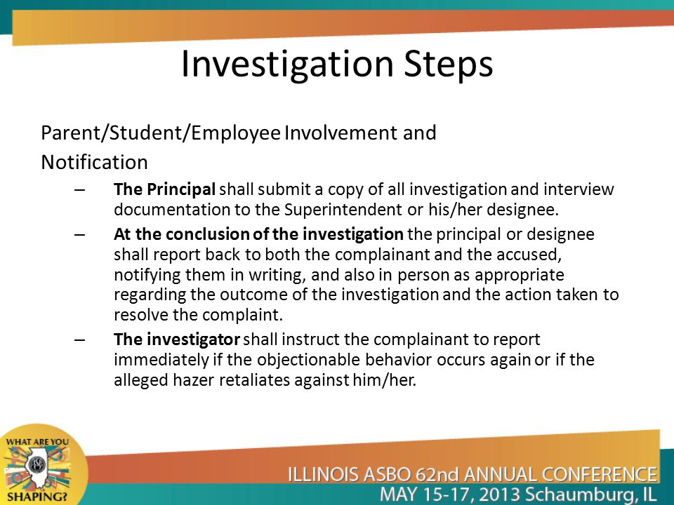 Investigation Steps Parent/Student/Employee Involvement and Notification – The Principal shall submit a copy of all investigation and interview documentation to the Superintendent or his/her designee.