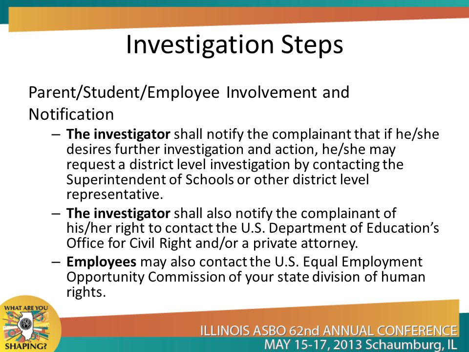 Investigation Steps Parent/Student/Employee Involvement and Notification – The investigator shall notify the complainant that if he/she desires furthe