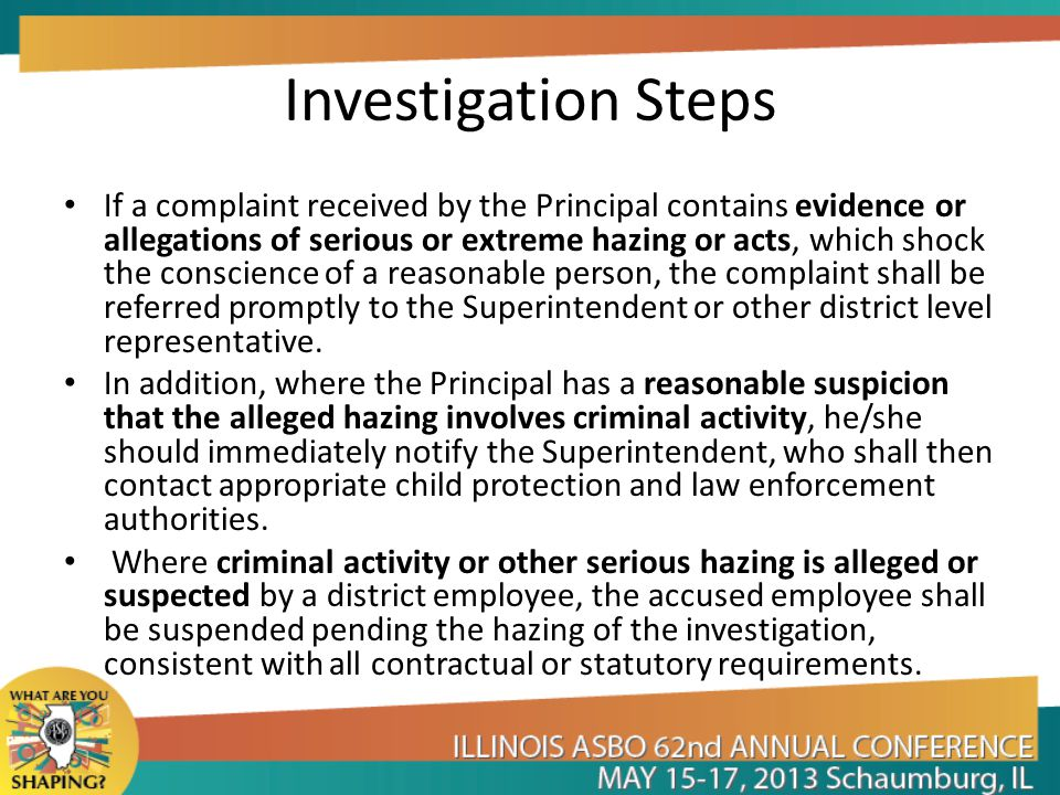 Investigation Steps If a complaint received by the Principal contains evidence or allegations of serious or extreme hazing or acts, which shock the conscience of a reasonable person, the complaint shall be referred promptly to the Superintendent or other district level representative.