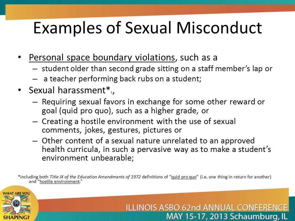 Examples of Sexual Misconduct Personal space boundary violations, such as a – student older than second grade sitting on a staff member's lap or – a teacher performing back rubs on a student; Sexual harassment* 1, – Requiring sexual favors in exchange for some other reward or goal (quid pro quo), such as a higher grade, or – Creating a hostile environment with the use of sexual comments, jokes, gestures, pictures or – Other content of a sexual nature unrelated to an approved health curricula, in such a pervasive way as to make a student's environment unbearable; *including both Title IX of the Education Amendments of 1972 definitions of quid pro quo (i.e.