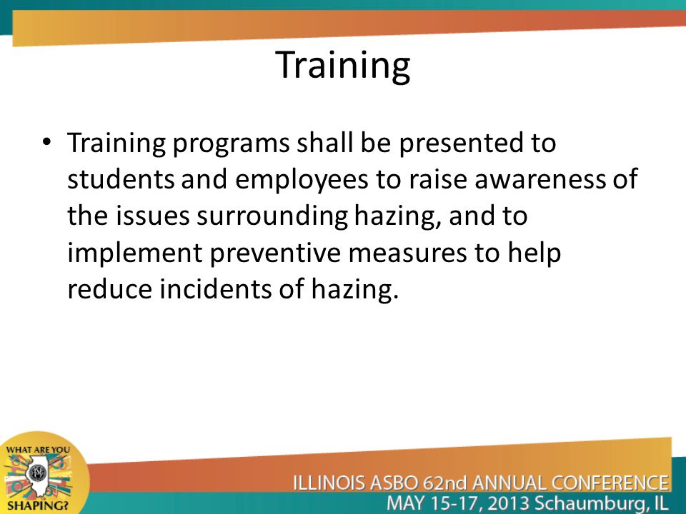 Training Training programs shall be presented to students and employees to raise awareness of the issues surrounding hazing, and to implement preventive measures to help reduce incidents of hazing.