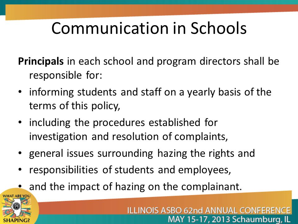 Communication in Schools Principals in each school and program directors shall be responsible for: informing students and staff on a yearly basis of the terms of this policy, including the procedures established for investigation and resolution of complaints, general issues surrounding hazing the rights and responsibilities of students and employees, and the impact of hazing on the complainant.