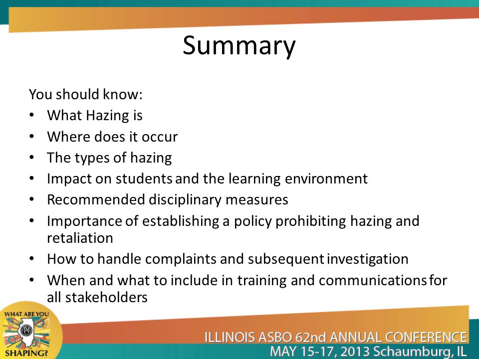 Summary You should know: What Hazing is Where does it occur The types of hazing Impact on students and the learning environment Recommended disciplinary measures Importance of establishing a policy prohibiting hazing and retaliation How to handle complaints and subsequent investigation When and what to include in training and communications for all stakeholders