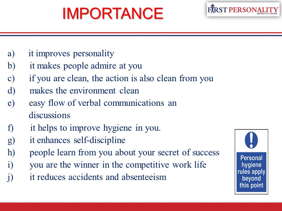 IMPORTANCE a) it improves personality b) it makes people admire at you c) if you are clean, the action is also clean from you d) makes the environment clean e) easy flow of verbal communications an discussions f) it helps to improve hygiene in you.