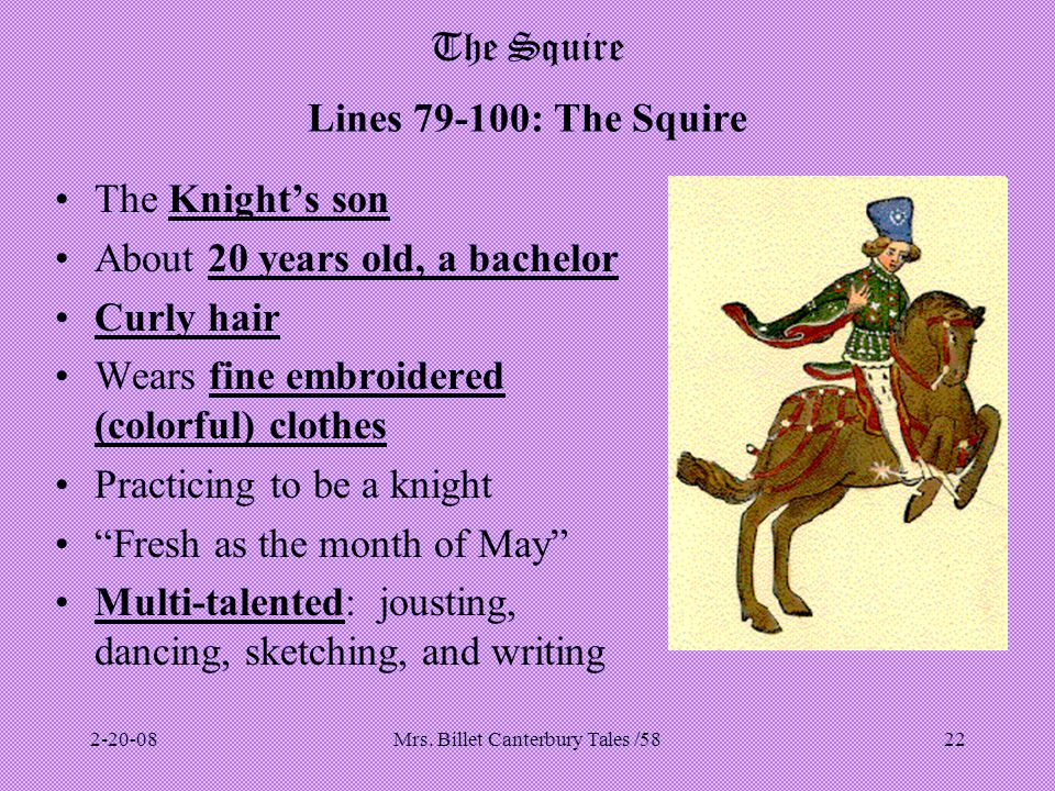 Mrs. Billet Canterbury Tales /5822 The Squire Lines 79-100: The Squire The Knight's son About 20 years old, a bachelor Curly hair Wears fine embroider