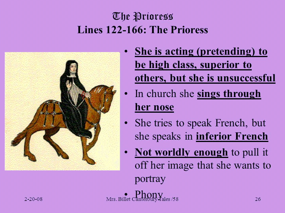 Mrs. Billet Canterbury Tales /5826 The Prioress Lines 122-166: The Prioress She is acting (pretending) to be high class, superior to others, but she i