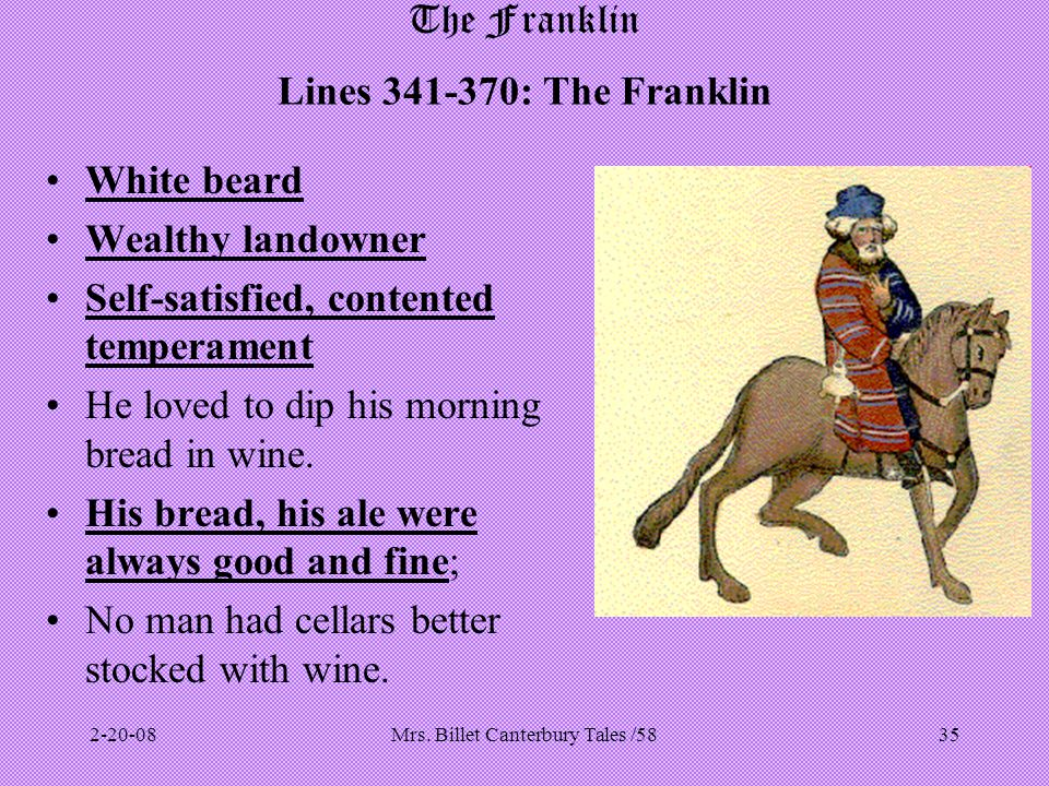 Mrs. Billet Canterbury Tales /5835 The Franklin Lines 341-370: The Franklin White beard Wealthy landowner Self-satisfied, contented temperament He lov