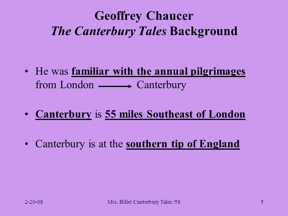 Mrs. Billet Canterbury Tales /585 Geoffrey Chaucer The Canterbury Tales Background He was familiar with the annual pilgrimages from London Canterbury