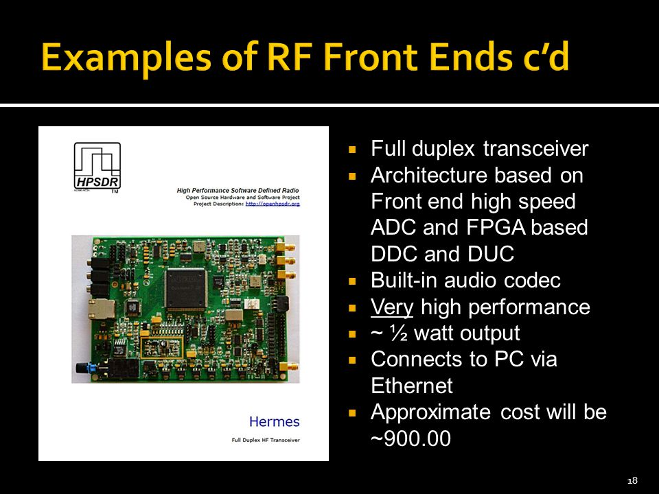  Full duplex transceiver  Architecture based on Front end high speed ADC and FPGA based DDC and DUC  Built-in audio codec  Very high performance  ~ ½ watt output  Connects to PC via Ethernet  Approximate cost will be ~900.00 18