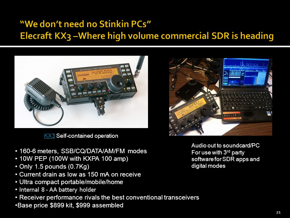 21 KX3KX3 Self-contained operation Audio out to soundcard/PC For use with 3 rd party software for SDR apps and digital modes 160-6 meters, SSB/CQ/DATA/AM/FM modes 10W PEP (100W with KXPA 100 amp) Only 1.5 pounds (0.7Kg) Current drain as low as 150 mA on receive Ultra compact portable/mobile/home Internal 8 - AA battery holder Receiver performance rivals the best conventional transceivers Base price $899 kit, $999 assembled