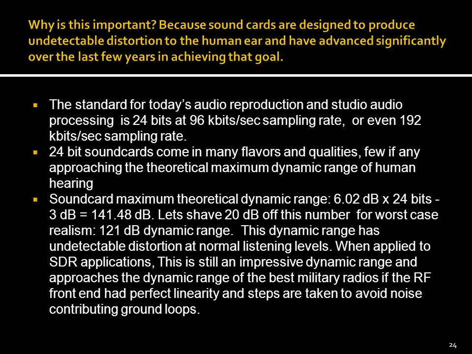  The standard for today's audio reproduction and studio audio processing is 24 bits at 96 kbits/sec sampling rate, or even 192 kbits/sec sampling rat