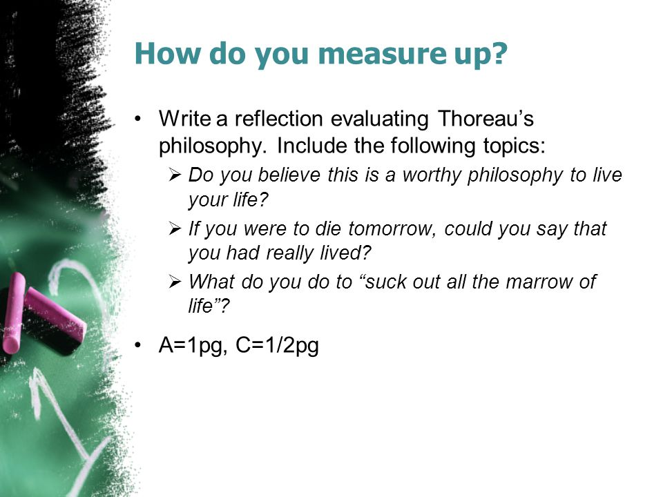 How do you measure up? Write a reflection evaluating Thoreau's philosophy. Include the following topics:  Do you believe this is a worthy philosophy