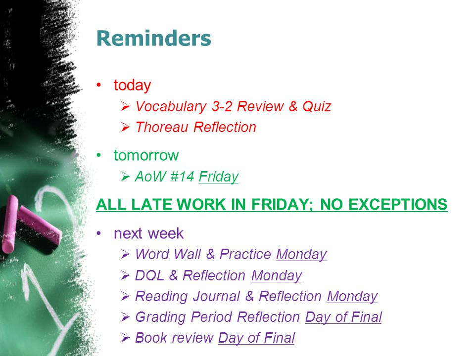 Reminders today  Vocabulary 3-2 Review & Quiz  Thoreau Reflection tomorrow  AoW #14 Friday ALL LATE WORK IN FRIDAY; NO EXCEPTIONS next week  Word