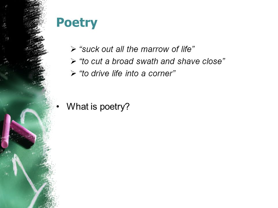 "Poetry  ""suck out all the marrow of life""  ""to cut a broad swath and shave close""  ""to drive life into a corner"" What is poetry?"