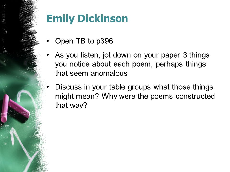Emily Dickinson Open TB to p396 As you listen, jot down on your paper 3 things you notice about each poem, perhaps things that seem anomalous Discuss