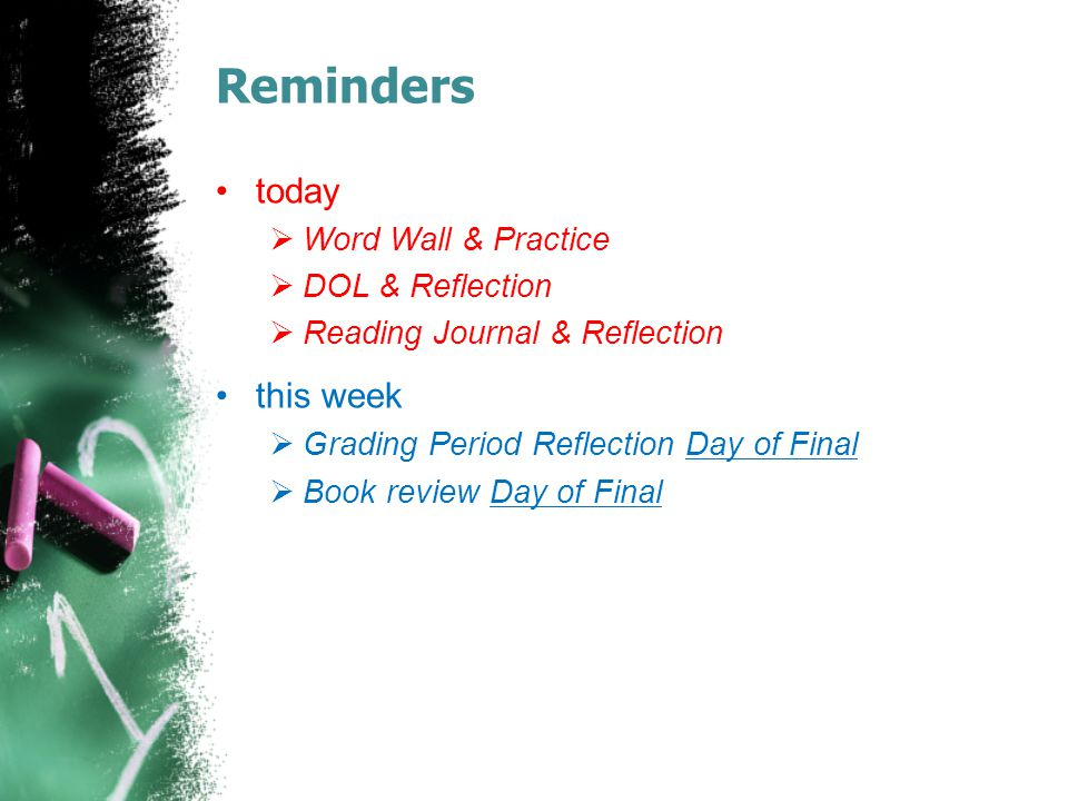 Reminders today  Word Wall & Practice  DOL & Reflection  Reading Journal & Reflection this week  Grading Period Reflection Day of Final  Book review Day of Final