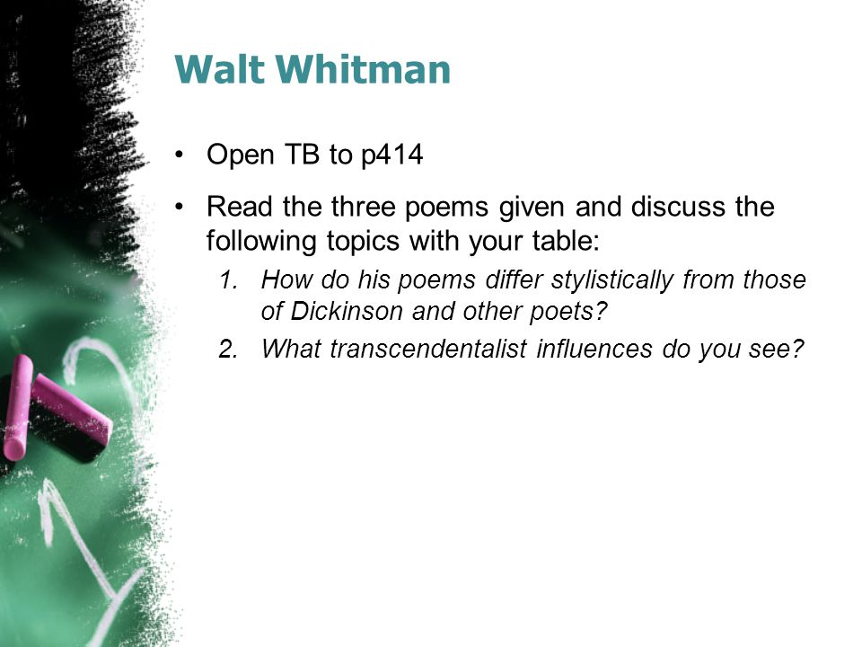 Walt Whitman Open TB to p414 Read the three poems given and discuss the following topics with your table: 1.How do his poems differ stylistically from