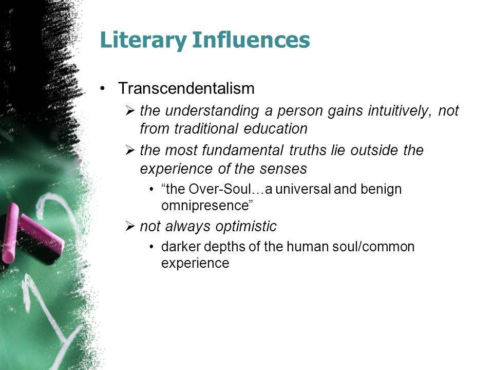 Literary Influences Transcendentalism  the understanding a person gains intuitively, not from traditional education  the most fundamental truths lie outside the experience of the senses the Over-Soul…a universal and benign omnipresence  not always optimistic darker depths of the human soul/common experience