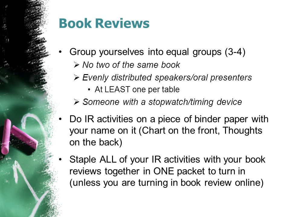 Book Reviews Group yourselves into equal groups (3-4)  No two of the same book  Evenly distributed speakers/oral presenters At LEAST one per table 