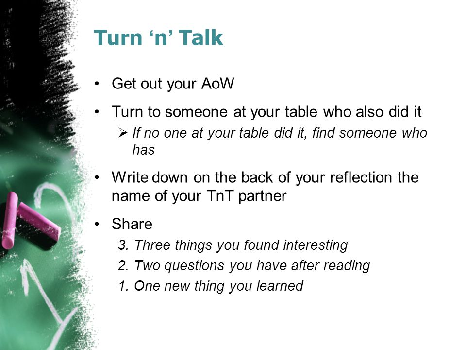Turn 'n' Talk Get out your AoW Turn to someone at your table who also did it  If no one at your table did it, find someone who has Write down on the back of your reflection the name of your TnT partner Share 3.