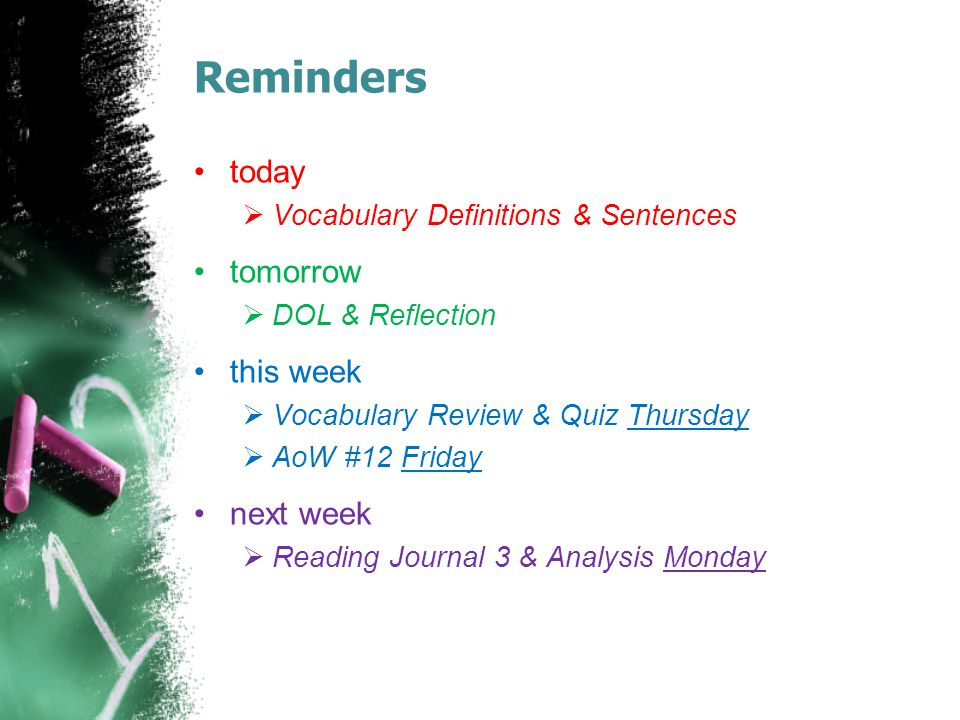 Reminders today  Vocabulary Definitions & Sentences tomorrow  DOL & Reflection this week  Vocabulary Review & Quiz Thursday  AoW #12 Friday next week  Reading Journal 3 & Analysis Monday