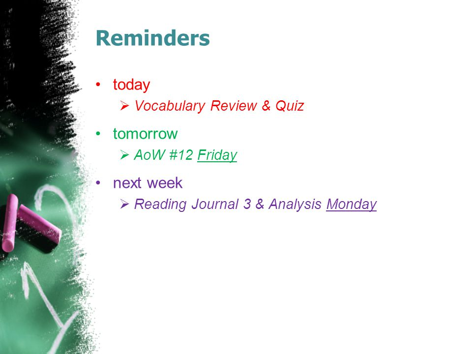 Reminders today  Vocabulary Review & Quiz tomorrow  AoW #12 Friday next week  Reading Journal 3 & Analysis Monday