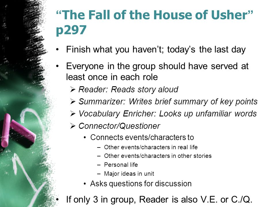The Fall of the House of Usher p297 Finish what you haven't; today's the last day Everyone in the group should have served at least once in each role  Reader: Reads story aloud  Summarizer: Writes brief summary of key points  Vocabulary Enricher: Looks up unfamiliar words  Connector/Questioner Connects events/characters to –Other events/characters in real life –Other events/characters in other stories –Personal life –Major ideas in unit Asks questions for discussion If only 3 in group, Reader is also V.E.