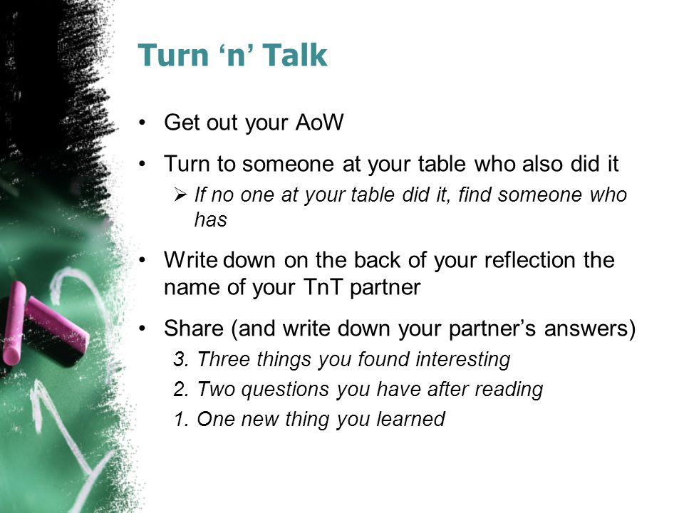 Turn 'n' Talk Get out your AoW Turn to someone at your table who also did it  If no one at your table did it, find someone who has Write down on the back of your reflection the name of your TnT partner Share (and write down your partner's answers) 3.