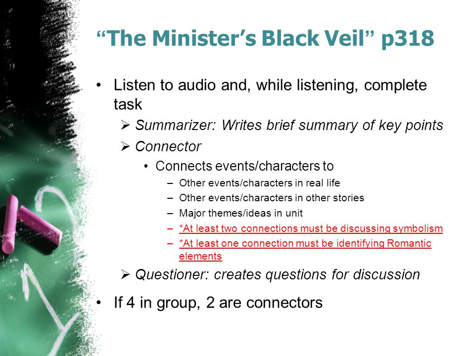 The Minister's Black Veil p318 Listen to audio and, while listening, complete task  Summarizer: Writes brief summary of key points  Connector Connects events/characters to –Other events/characters in real life –Other events/characters in other stories –Major themes/ideas in unit –*At least two connections must be discussing symbolism –*At least one connection must be identifying Romantic elements  Questioner: creates questions for discussion If 4 in group, 2 are connectors