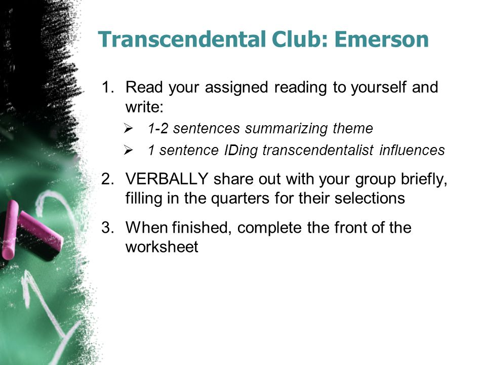 Transcendental Club: Emerson 1.Read your assigned reading to yourself and write:  1-2 sentences summarizing theme  1 sentence IDing transcendentalist influences 2.VERBALLY share out with your group briefly, filling in the quarters for their selections 3.When finished, complete the front of the worksheet
