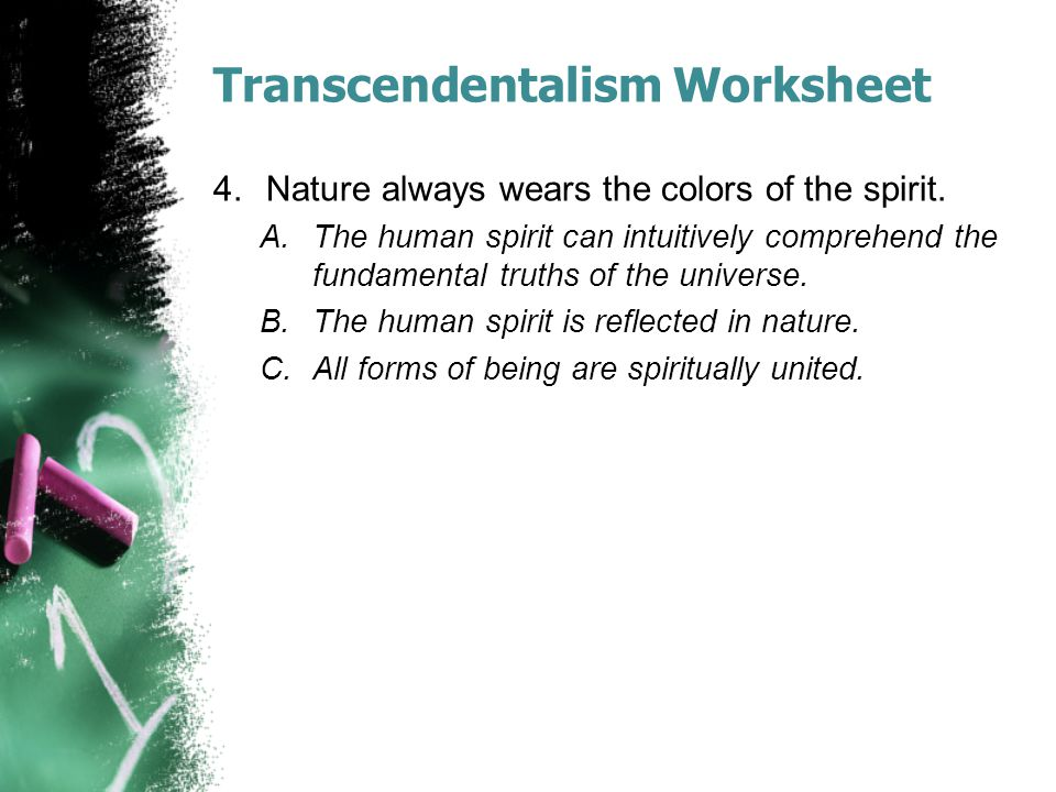 Transcendentalism Worksheet 4.Nature always wears the colors of the spirit. A.The human spirit can intuitively comprehend the fundamental truths of th