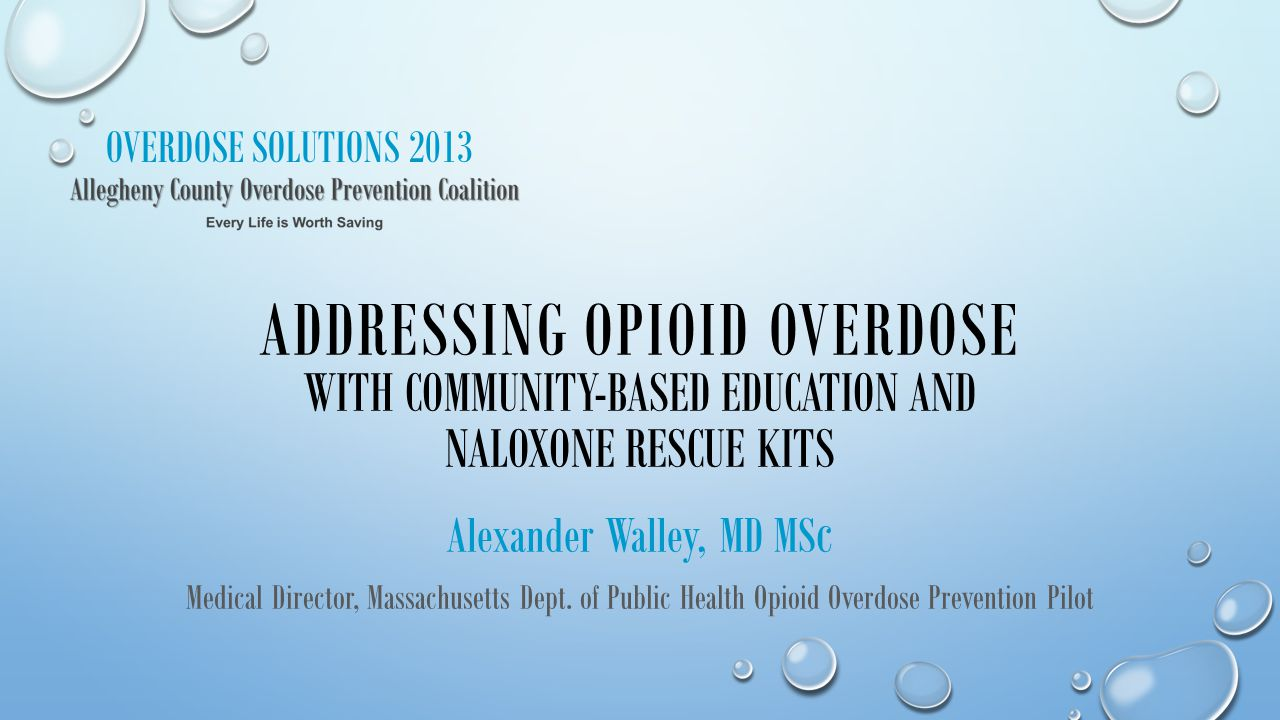 OVERDOSE SOLUTIONS 2013 ADDRESSING OPIOID OVERDOSE WITH COMMUNITY-BASED EDUCATION AND NALOXONE RESCUE KITS Alexander Walley, MD MS c Medical Director,